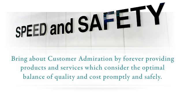 Bring about Customer Admiration by forever providing products and services which consider the optimal balance of quality and cost promptly and safely.